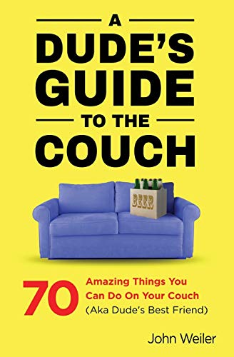 A Dude's Guide to the Couch: 70 amazing things you can do on your couch (aka dude's best friend)