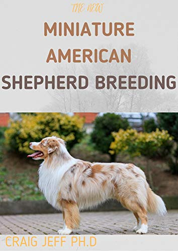 THE NEW MINIATURE AMERICAN SHEPHERD BREEDING : Your Complete Manual