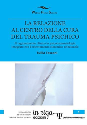 LA RELAZIONE  AL CENTRO DELLA CURA DEL TRAUMA PSICHICO: Il ragionamento clinico in psicotraumatologia integrato con l'orientamento sistemico-relazionale