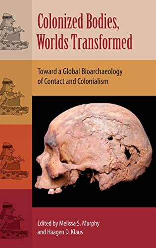 Colonized Bodies, Worlds Transformed: Toward A Global Bioarchaeology of Contact and Colonialism (Bioarchaeological Inter