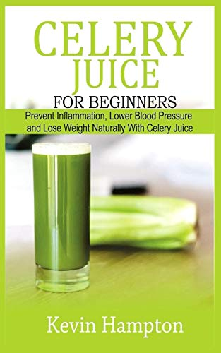 Celery Juice for Beginners: Prevent Inflammation, Lower Blood Pressure and Lose Weight Naturally with Celery Juice