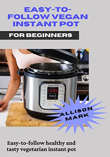 Easy-to-Follow Vegan Instant Pot for beginner : Easy-to-Follow Healthy and Tasty Vegetarian Instant Pot (English Edition)