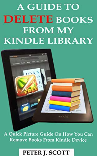 A GUIDE TO  DELETE BOOKS FROM MY KINDLE LIBRARIES: A Quick Easy Step By Step Picture Guide On Instructions To Permanently And Temporarily Remove Books ... Kindle Device 2020 Edition (English Edition)
