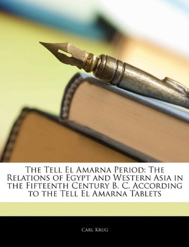 The Tell El Amarna Period: The Relations of Egypt and Western Asia in the Fifteenth Century B. C. According to the Tell El Amarna Tablets