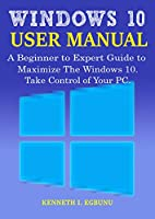 Windows 10 User Manual: A Beginner to Expert Guide to Maximize the Windows 10. Take Control of Your PC Front Cover