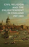 Civil Religion and the Enlightenment in England, 1707-1800 (Studies in Modern British Religious History)