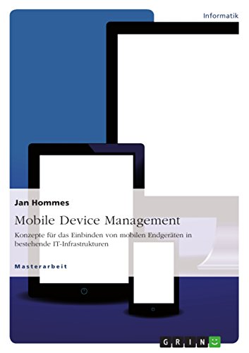 Mobile Device Management: Konzepte für das Einbinden von mobilen Endgeräten in bestehende IT-Infrastrukturen