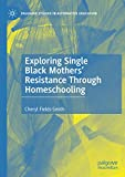 Exploring Single Black Mothers' Resistance Through Homeschooling (Palgrave Studies in Alternative Education)