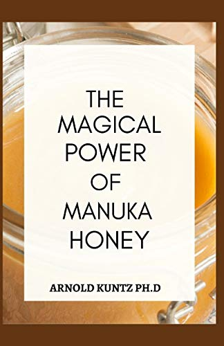 THE MAGICAL POWER OF MANUKA HONEY: THE BIOGRAPHY OF A MIRACULOUS HONEY AND ITS HEALING POWER