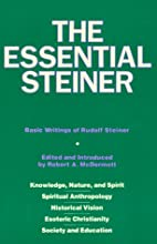 The Essential Steiner: Basic Writings of Rudolf Steiner: Knowledge, Nature, and Spirit; Spiritual Anthropology; Historical Vision; Esoteric Christianity; Society and Education