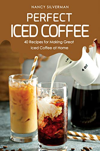 Perfect Iced Coffee: 40 Recipes for Making Great Iced Coffee at Home