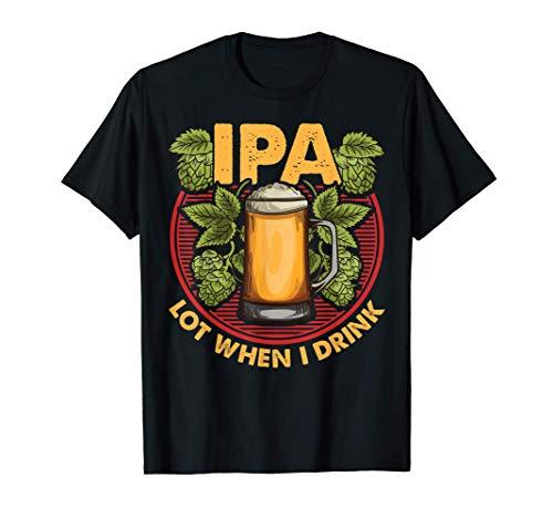 IPA Lot When I Drink Funny Beer Drinker's Pun Maglietta