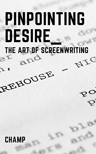 Pinpointing Desire: The Art of Screenwriting (English Edition)