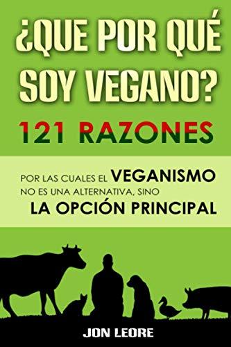 ¿QUE POR QUÉ SOY VEGANO? 121 RAZONES POR LAS CUALES EL VEGANISMO NO ES UNA ALTERNATIVA, SINO LA OPCIÓN PRINCIPAL: Libro para veganos o para regalar a ... y la del planeta respetando a los animales