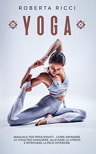 YOGA: Manuale Per Principianti - Come Imparare Lo Yoga Per Dimagrire, Alleviare Lo Stress e Ritrovare La Pace Interiore