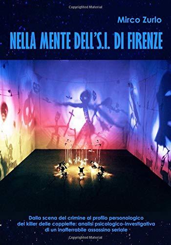 Nella mente dell'S.I. di Firenze: Dalla scena del crimine al profilo personologico del killer delle coppiette: analisi psicologico-investigativa di un inafferrabile assassino seriale