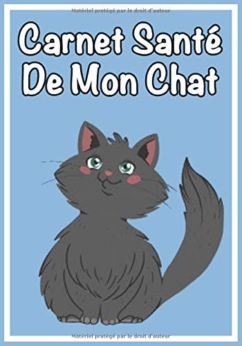 Carnets Santé De Mon Chat: Un carnet idéal pour celles et ceux qui prennent soin de leur chat, en ne voulant rien négliger: La litière, le griffoir, ...   Visites Vétérinaires  Santé animale