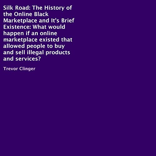 Silk Road: The History of the Online Black Marketplace and Its Brief Existence cover art