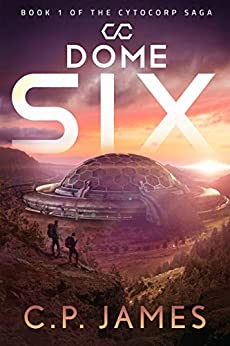 Dome Six: A Dystopian Adventure (The Cytocorp Saga Book 1) by [C.P. James]