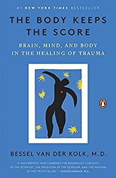 The Body Keeps the Score  Brain Mind and Body in the Healing of Trauma