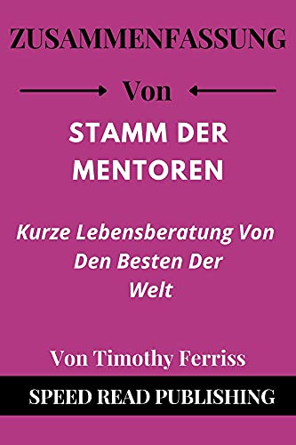 Zusammenfassung Von Stamm Der Mentoren Von Timothy Ferriss: Kurze Lebensberatung Von Den Besten Der Welt (Tribe of Mentors German Edition)