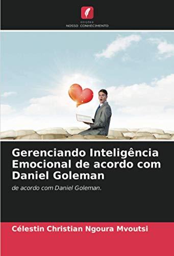 Gerenciando Inteligência Emocional de acordo com Daniel Goleman: de acordo com Daniel Goleman.