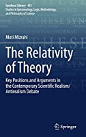 The Relativity of Theory: Key Positions and Arguments in the Contemporary Scientific Realism/Antirealism Debate (Synthese Library, 431)