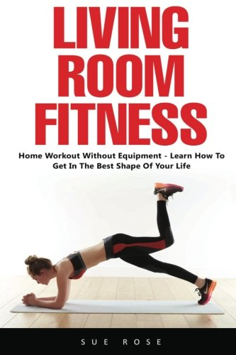 Living Room Fitness: Home Workout Without Equipment – Learn How to Get in the Best Shape of Your Life