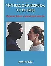 VÍCTIMA O GUERRERA, TÚ ELIGES: Manual de defensa y supervivencia femenina