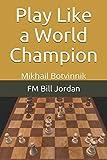 Play Like A World Champion: Mikhail Botvinnik-Jordan, Fm Bill