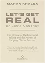 Let's Get Real or Let's Not Play: The Demise of Dysfunctional Selling and the Advent of Helping Clients Succeed