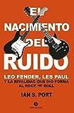 El nacimiento del ruido. Leo Fender, Les Paul y la rivalidad que dio forma al rock 'n' roll...