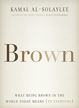 Brown: What Being Brown in the World Today Means (to Everyone) by [Kamal Al-Solaylee]