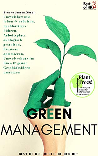 Green Management: Umweltbewusst leben & arbeiten, nachhaltiges Führen, Arbeitsplatz ökologisch gestalten, Prozesse optimieren, Umweltschutz im Büro & grüne Geschäftsideen umsetzen