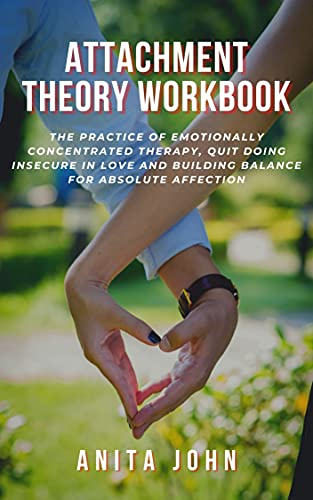 ATTACHMENT THEORY WORKBOOK: The practice of Emotionally Concentrated Therapy, Quit Doing Insecure in Love and Building Balance for Absolute Affection (English Edition)
