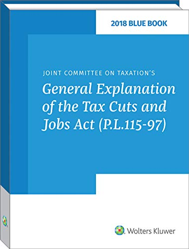 Blue Book 2018: Joint Committee on Taxation s General Explanation of the Tax Cuts and Jobs Act (P.L. 115-97)