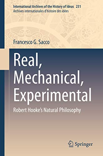 Real, Mechanical, Experimental: Robert Hooke's Natural Philosophy (International Archives of the History of Ideas   Archives internationales d'histoire des idées Book 231) (English Edition)