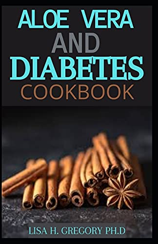 ALOE VERA AND DIABETES COOKBOOK: A PROFOUND GUIDE WHICH INCLUDES HEALTH AND DELICIOUS RECIPES TO GET RID OF DIABETES AND TO LOOSE WEIGHT