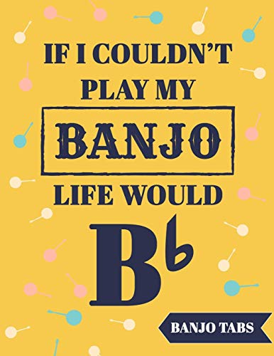 If I Couldn't Play My Banjo Life Would Be Bb: Banjo Tabs Notebook with Funny Quote | Beautiful Banjo Tablature Songbook to Write Down Your own Banjo ... | Learn How to Play Banjo Chords & Songs