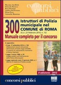 300 istruttori di polizia municipale nel comune di Roma. Manuale completo per il concorso