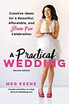 A Practical Wedding: Creative Ideas for a Beautiful, Affordable, and Stress-free Celebration by [Meg Keene]
