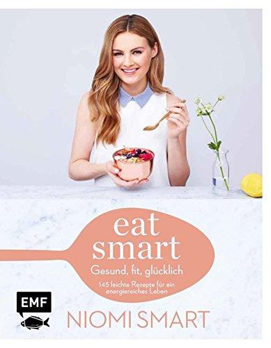 Eat smart – Gesund, fit, glücklich: 145 leichte Rezepte für ein energiereiches Leben