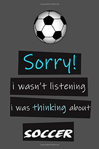 Sorry I Wasn't Listening I Was Thinking About soccer Journal Notebook to Write in, Take Notes, write pronostic prediction Record Plans or Keep Track ... 120 Pages): notebook journal gift for soccer