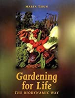 Gardening for Life - The Biodynamic Way: A Practical Introduction to a New Art of Gardening, Sowing, Planting, Harvesting (Art & Science)