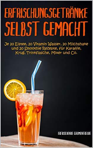 Erfrischungsgetränke selbst gemacht: je 20 Eistee, 20 Vitamin Wasser, 20 Milchshake und 20 Smoothie Rezepte, für Karaffe, Krug, Trinkflasche Mixer und Co.