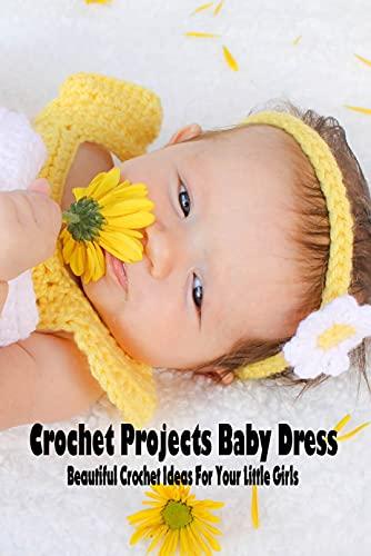 Crochet Projects Baby Dress: Beautiful Crochet Ideas For Your Little Girls: Baby Dress Crochet (English Edition)