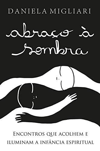 Abraço à sombra - 2a edição: Encontros Que Acolhem e Iluminam a Infância Espiritual