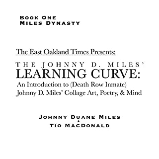 The Johnny D. Miles Learning Curve: An Introduction to (Death Row Inmate) Johnny D. Miles' Collage Art, Poetry, & Mind     Miles Dynasty, Book 1              Written by:                                                                                                                                 Tio Macdonald,                                                                                        Johnny Miles                               Narrated by:                                                                                                                                 Ridge Cresswell                      Length: 1 hr and 16 mins     Not rated yet     Overall 0.0