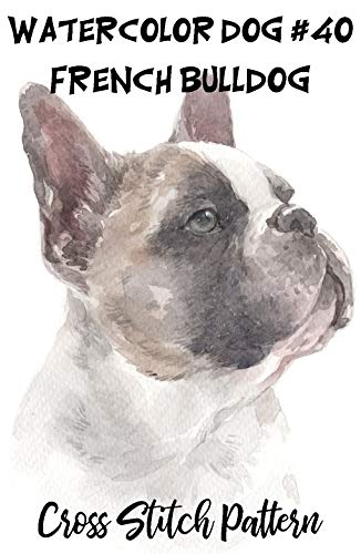 Counted Cross Stitch Pattern: Watercolor Dog #40 - French Bulldog: 183 Watercolor Dog Cross Stitch Series