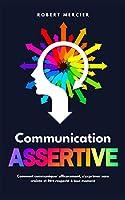 Communication Assertive: Comment communiquer efficacement, s'exprimer sans crainte et être respecté à tout moment (Communication Efficace)